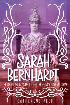 Sarah-Bernhardt-:-the-divine-and-dazzling-life-of-the-world's-first-superstar-/-Catherine-Reef.