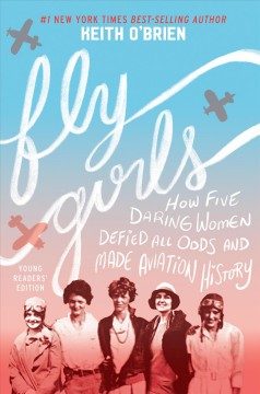 Fly-girls-:-how-five-daring-women-defied-all-odds-and-made-aviation-history-/-Keith-O'Brien.