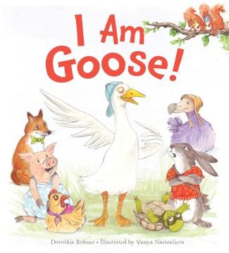 I-am-goose!-/-Dorothia-Rohner-;-illustrated-by-Vanya-Nastanlieva.