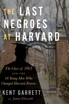 The last negroes at Harvard : the class of 1963 and the eighteen young men who changed Harvard forever