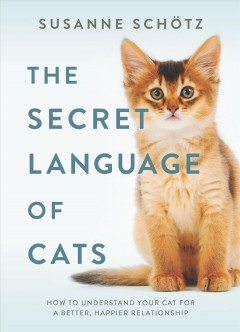 The Secret Language of Cats : How to Understand Your Cat for a Better, Happier Relationship