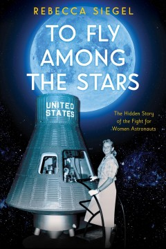 To-fly-among-the-stars-:-the-hidden-story-of-the-fight-for-women-astronauts-/-Rebecca-Siegel.