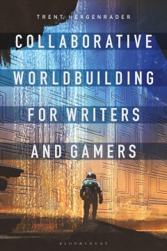 Collaborative Worldbuilding for Writers and Gamers by Trent Hergenrader