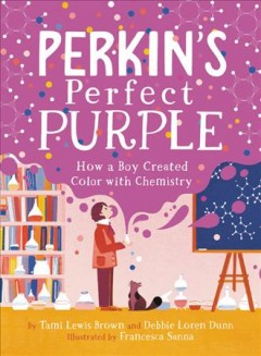 Perkin's-perfect-purple-:-how-a-boy-created-color-with-chemistry-/-by-Tami-Lewis-Brown-and-Debbie-Loren-Dunn-;-illustrated-