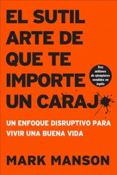 El sutil arte de que te importe un caraj/ The Subtle Art of Caring for a Caraj : Un Enfoque Disruptivo Para Vivir Una Buena Vida/ A Disruptive Approach to Living a Good Life