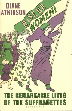 Rise up, women!: the remarkable lives of the suffragettes, by Diane Atkinson