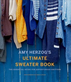 Amy Herzog's ultimate sweater book : the essential guide for adventurous knitters