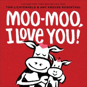Moo-moo,-I-love-you!-/-Tom-Lichtenheld-;-Amy-Krouse-Rosenthal.
