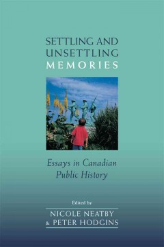 Settling-and-unsettling-memories-:-essays-in-Canadian-public-history-/-edited-by-Nicole-Neatby-and-Peter-Hodgins.