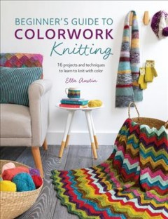 Beginner's guide to colorwork knitting : 16 projects and techniques to learn to knit with color