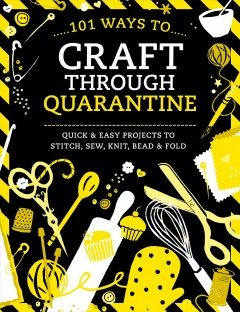 101 Ways to Craft Through Quarantine : Quick & Easy Projects to Stitch, Sew, Knit, Bead & Fold