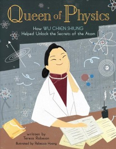 Queen-of-physics-:-how-Wu-Chien-Shiung-helped-unlock-the-secrets-of-the-atom-/-written-by-Teresa-Robeson-;-illustrated-by-Rebec