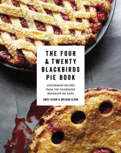 The Four & Twenty Blackbirds pie book : uncommon recipes from the celebrated Brooklyn pie shop