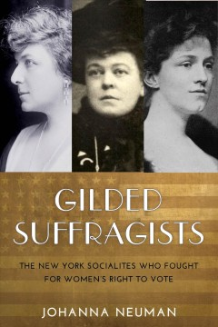 Gilded suffragists: the New York socialites who fought for women's right to vote, by Johanna Neuman