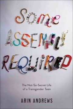 Some assembly required : the not-so-secret life of a transgender teen
