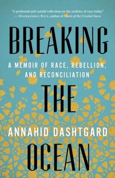 Breaking-the-ocean-:-a-memoir-of-race,-rebellion,-and-reconciliation-/-Annahid-Dashtgard.
