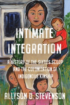 Intimate-integration-:-a-history-of-the-Sixties-Scoop-and-the-colonization-of-Indigenous-kinship-/-Allyson-D.-Stevenson.