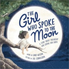 The-girl-who-spoke-to-the-Moon-:-a-story-about-friendship-and-loving-our-Earth-/-words-by-Land-Wilson-;-pictures-by-Sue-Corneli