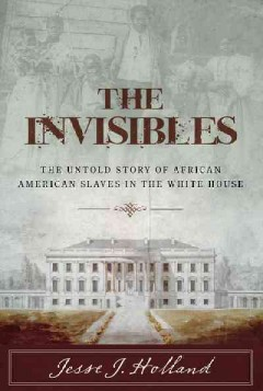 The invisibles : the untold story of African American slaves in the White House