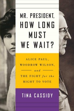 Mr. President, how long must we wait?: Alice Paul, Woodrow Wilson, and the fight for the right to vote, by Tina Cassidy
