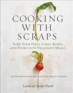 Cooking With Scraps : Turn Your Peels, Cores, Rinds, Stems, and Other Odds and Ends into Delicious Meals