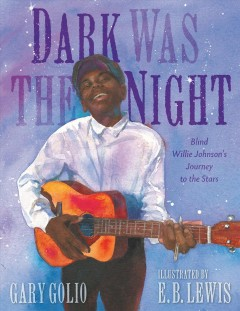 Dark-was-the-night-:-Blind-Willie-Johnson's-journey-to-the-stars-/-written-by-Gary-Golio-;-illustrated-by-E.B.-Lewis.