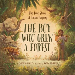 The-boy-who-grew-a-forest-:-the-true-story-of-Jadav-Payeng-/-by-Sophia-M.-Gholz-;-illustrated-by-Kayla-Harren.