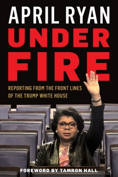 Under fire : reporting from the front lines of the Trump White House
