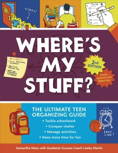 Where's-my-stuff?-:-the-ultimate-teen-organizing-guide-/-Samantha-Moss-with-academic-success-coach-Lesley-Martin-;-illustra