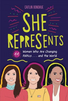 She-represents-:-44-women-who-are-changing-politics...and-the-world-/-Caitlin-Donohue-;-illustrations-by-Briana-Arrington.