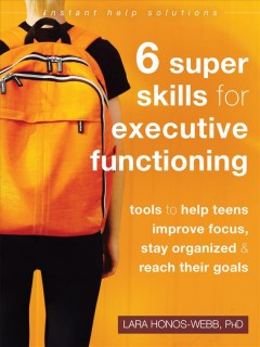 6-super-skills-for-executive-functioning-:-tools-to-help-teens-improve-focus,-stay-organized-&-reach-their-goals-/-Lara-Honos-W