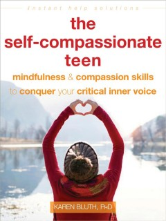 The-self-compassionate-teen-:-mindfulness-&-compassion-skills-to-help-you-conquer-your-critical-inner-voice-/-Karen-Bluth,-PhD.