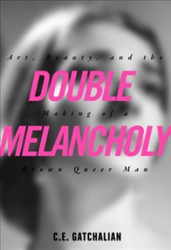 Double-melancholy-:-art,-beauty,-and-the-making-of-a-brown-queer-man-/-C.E.-Gatchalian.