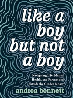 Like-a-boy-but-not-a-boy-:-navigating-life,-mental-health,-and-parenthood-outside-the-gender-binary-/-Andrea-Bennett.