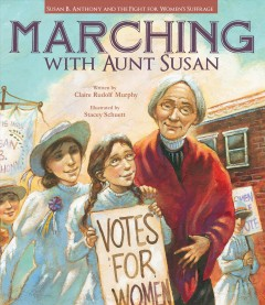 Marching with Aunt Susan: Susan B. Anthony and the fight for women's suffrage, by Claire Rudolf Murphy