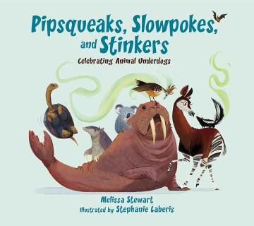 Pipsqueaks,-slowpokes,-and-stinkers-:-celebrating-animal-underdogs-/-Melissa-Stewart-;-illustrated-by-Stephanie-Laberis.