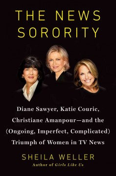 The news sorority : Diane Sawyer, Katie Couric, Christiane Amanpour -- and the (ongoing, imperfect, complicated) triumph of women in TV news