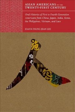 Asian Americans in the twenty-first century : oral histories of first- to fourth-generation Americans from China, Japan, India, Korea, the Philippines, Vietnam, and Laos