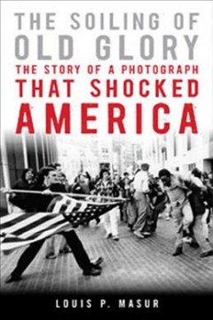 The soiling of Old Glory : the story of a photograph that shocked America