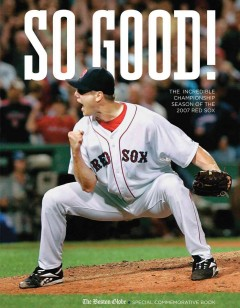 So good! : the incredible championship season of the 2007 Red Sox