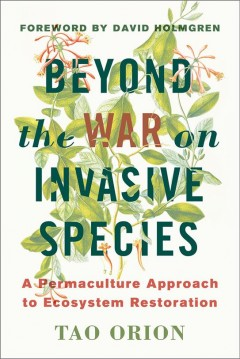 Beyond the war on invasive species : a permaculture approach to ecosystem restoration
