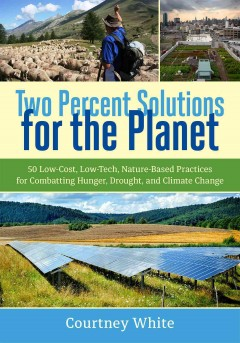 Two percent solutions for the planet : 50 low-cost, low-tech, nature-based practices for combatting hunger, drought, and climate change