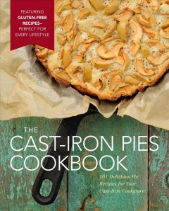 The Cast-Iron Pies Cookbook : 101 Delicious Pie Recipes for Your Cast-Iron Cookware