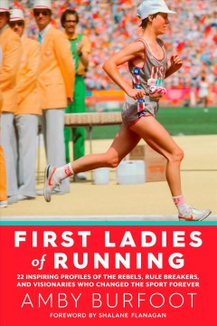 First ladies of running : 22 inspiring profiles of the rebels, rule breakers, and visionaries who changed the sport forever