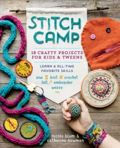Stitch camp : 18 crafty projects for kids & tweens - learn 6 all-time favorite skills : sew, knit, crochet, felt, embroider and weave