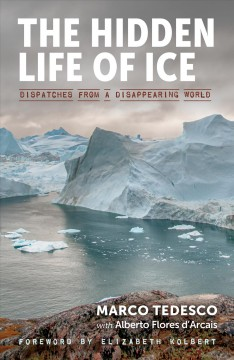 The-hidden-life-of-ice-:-dispatches-from-a-disappearing-world-/-Marco-Tedesco-with-Alberto-Flores-d'Arcais-;-translated-by-