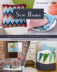 Sew home : learn design basics, techniques, fabrics & supplies : 30+ modern projects to turn a house into your home