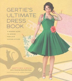 Gertie's ultimate dress book : a modern guide to sewing fabulous vintage styles