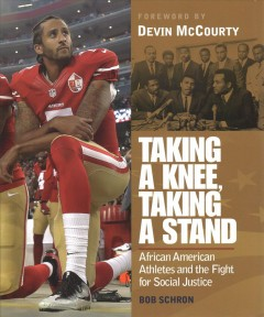 Taking-a-knee,-taking-a-stand-:-African-American-athletes-and-the-fight-for-social-justice-/-Bob-Schron-;-foreword-by-Devin-McC