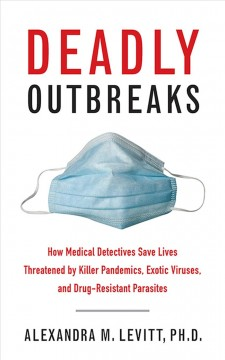 Deadly-outbreaks-:-how-medical-detectives-save-lives-threatened-by-killer-pandemics,-exotic-viruses,-and-drug-resistant-parasit